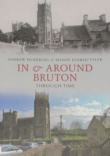 In and Around Bruton Through Time, by Andrew Pickering and Mandy Eldred-Tyler